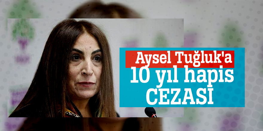 Aysel Tuğluk'a 10 yıl hapis