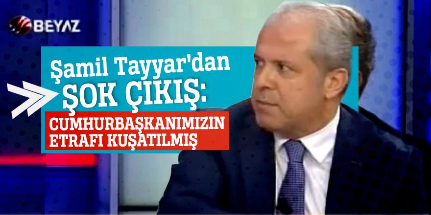 Şamil Tayyar'dan şok çıkış: Cumhurbaşkanımızın etrafı kuşatılmış