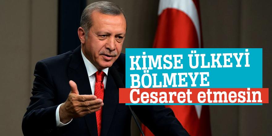 Cumhurbaşkanı Erdoğan: Kimse ülkeyi bölmeye cesaret etmesin