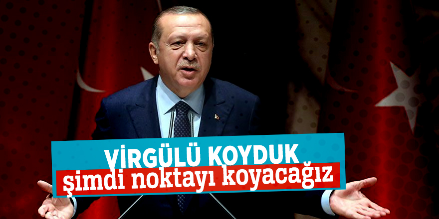 Erdoğan: Virgülü koyduk şimdi noktayı koyacağız