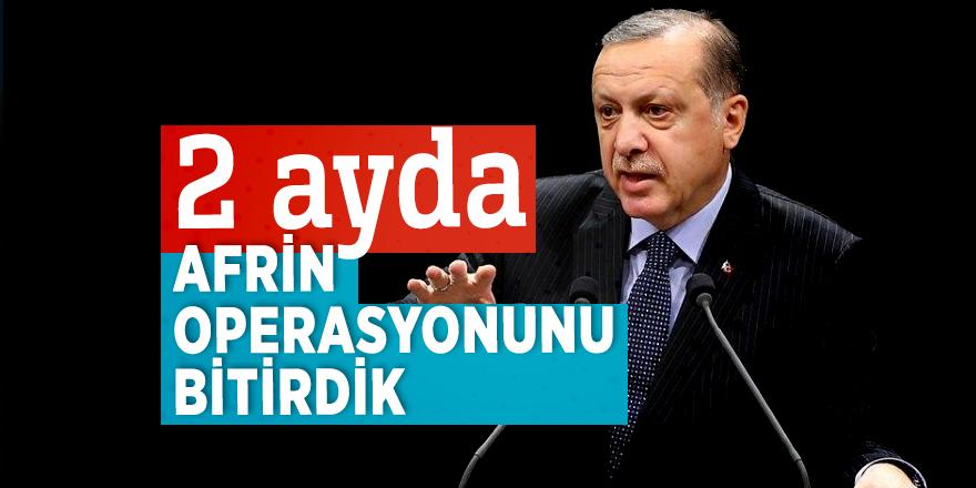 Cumhurbaşkanı Erdoğan: 2 ayda Afrin operasyonunu bitirdik