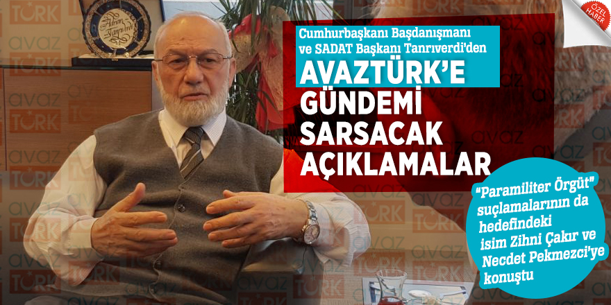 Cumhurbaşkanı Başdanışmanı ve SADAT Başkanı Tanrıverdi'den AVAZTÜRK'e gündemi sarsacak açıklamalar