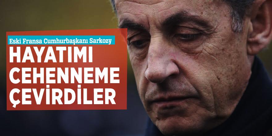 Eski Fransa Cumhurbaşkanı Sarkozy:Hayatımı cehenneme çevirdiler