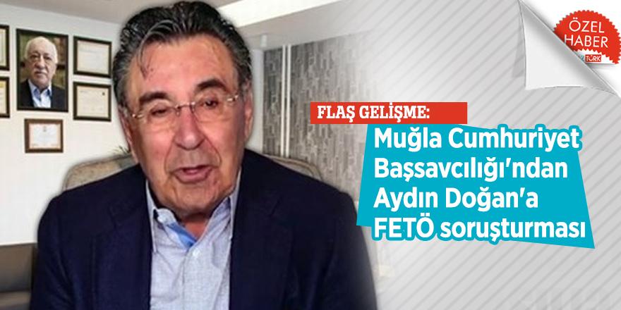 FLAŞ GELİŞME: Muğla Cumhuriyet Başsavcılığı'ndan Aydın Doğan'a FETÖ soruşturması