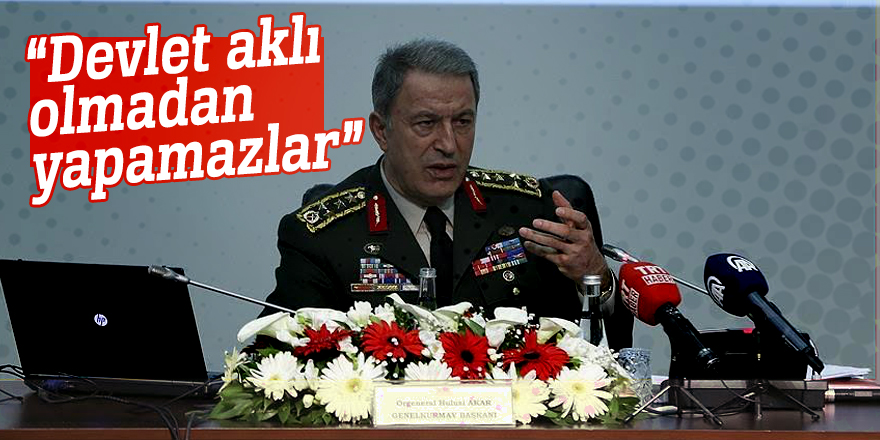 """Genelkurmay Başkanı Orgeneral Akar:  """"Devlet aklı olmadan yapamazlar"""""""