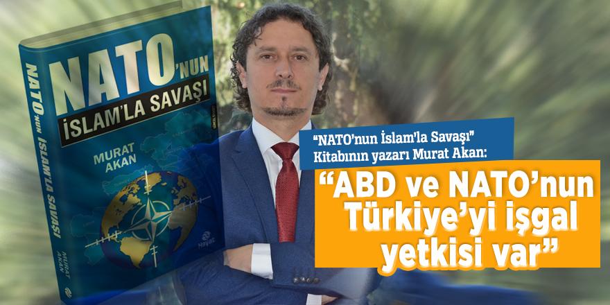 """""""NATO'nun İslam'la Savaşı"""" Kitabının yazarı Murat Akan: """"ABD ve NATO'nun Türkiye'yi işgal yetkisi var"""""""