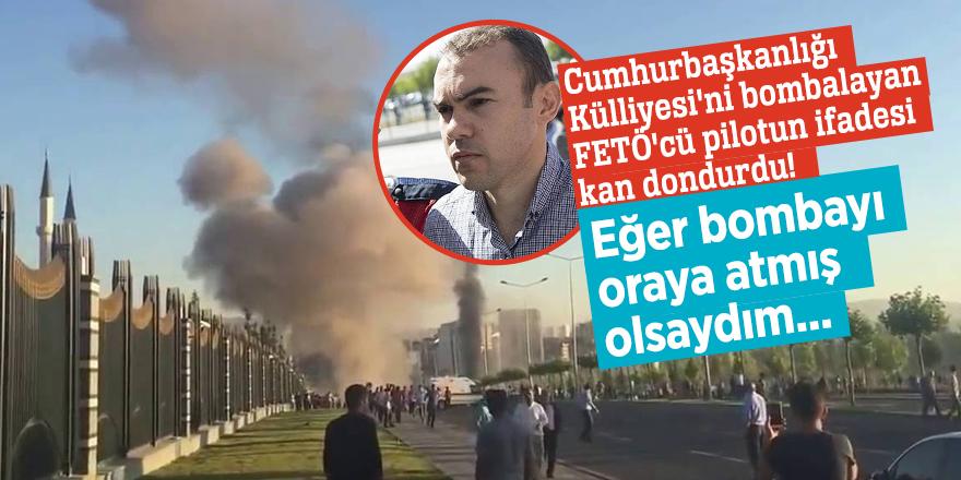 Cumhurbaşkanlığı Külliyesi'ni bombalayan FETÖ'cü pilotun ifadesi kan dondurdu! Eğer bombayı oraya atmış olsaydım...