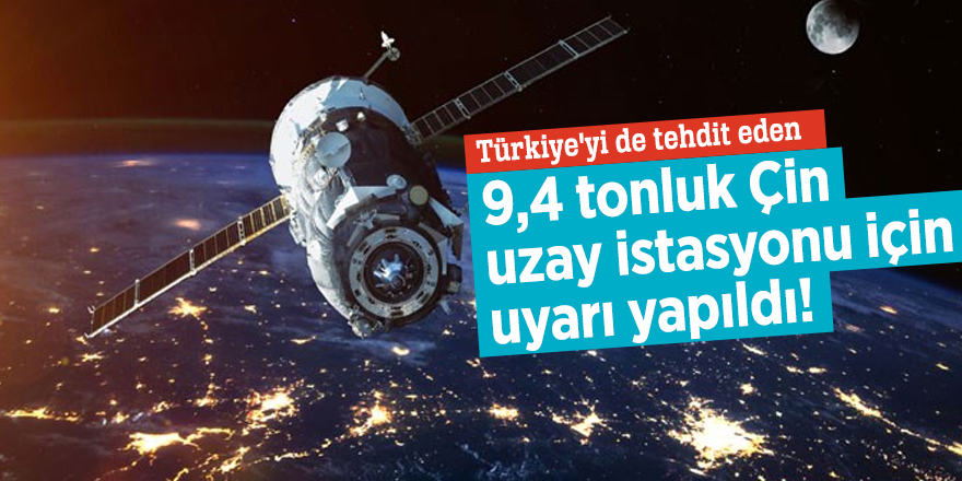Türkiye'yi de tehdit eden 9,4 tonluk Çin uzay istasyonu için uyarı yapıldı!