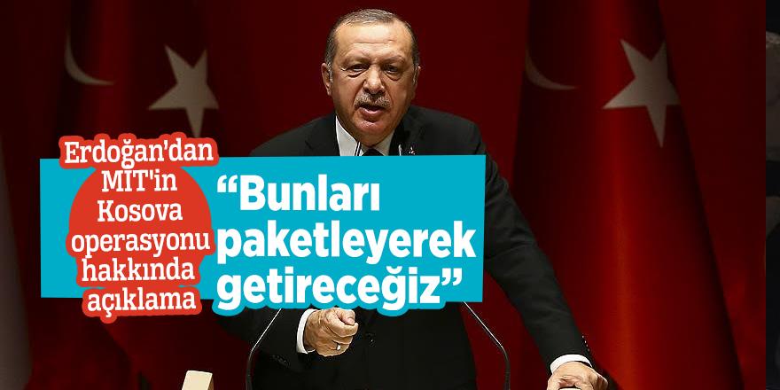 """Erdoğan'dan MİT'in Kosova operasyonu hakkında açıklama:  """"Bunları paketleyerek getireceğiz"""""""