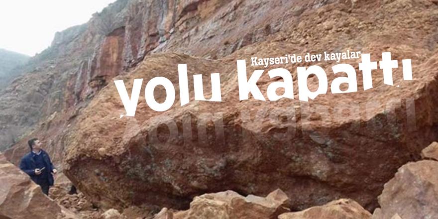 Kayseri'de dev kayalar yolu kapattı