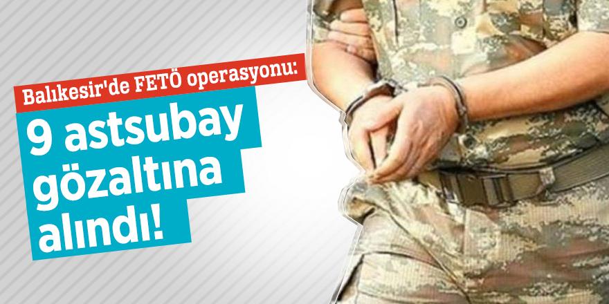Balıkesir'de FETÖ operasyonu: 9 astsubay gözaltında