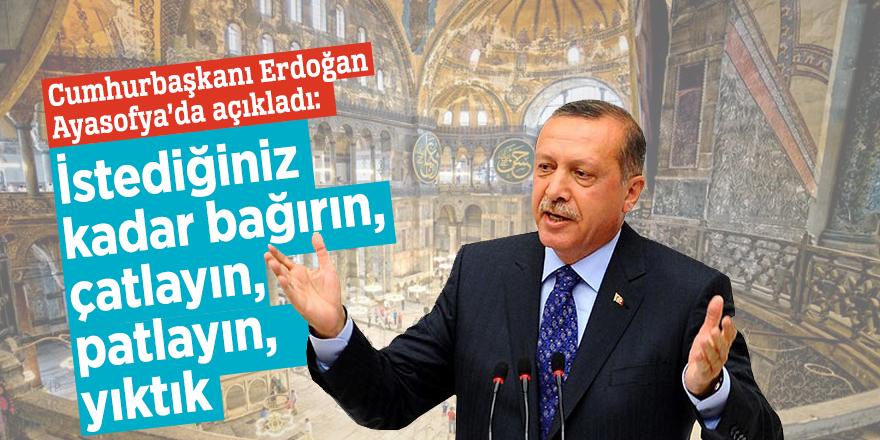 Cumhurbaşkanı Erdoğan Ayasofya'da açıkladı: İstediğiniz kadar bağırın, çatlayın, patlayın, yıktık