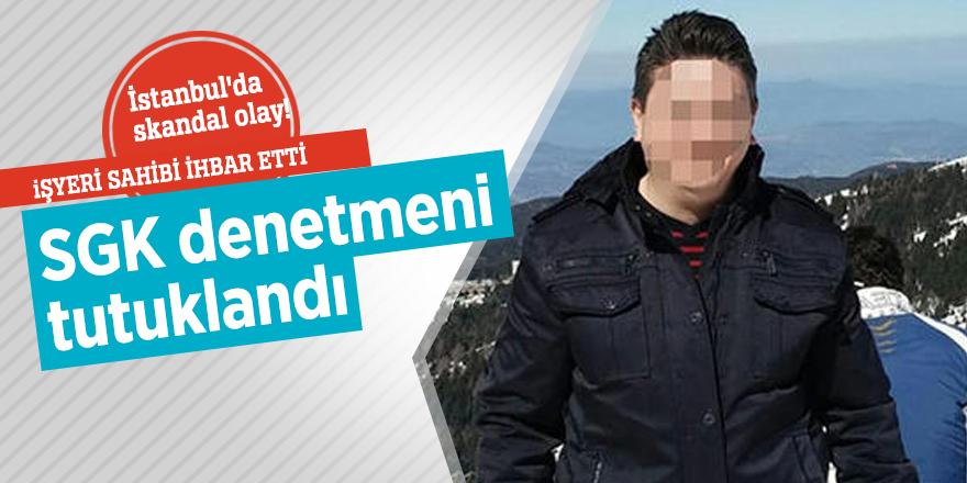 İstanbul'da skandal olay! SGK denetmeni tutuklandı