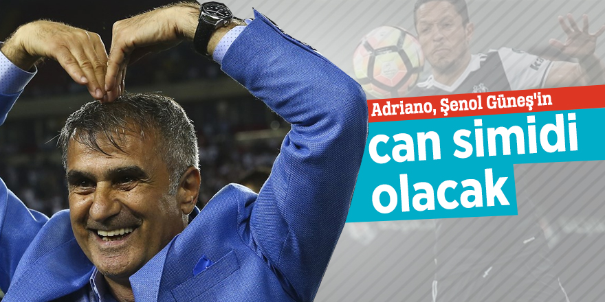 Adriano, Şenol Güneş'in can simidi olacak