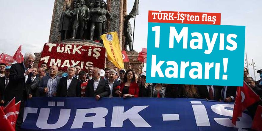 TÜRK-İŞ'ten flaş 1 Mayıs kararı!