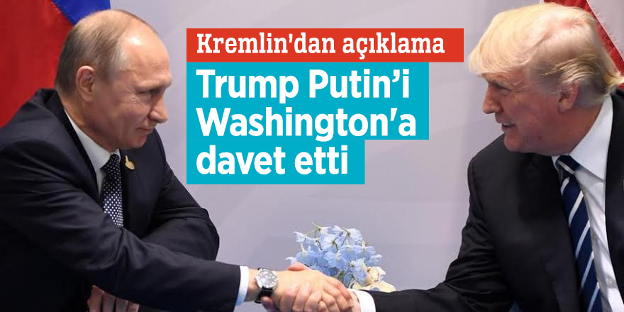 Trump Putin'i Washington'a davet etti