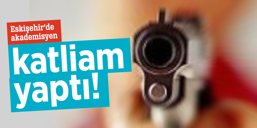 Eskişehir'de akademisyen katliam yaptı!