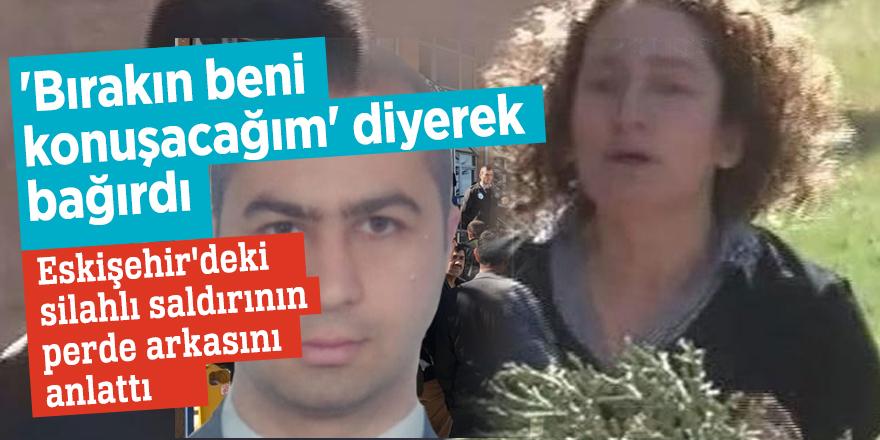 Eskişehir'deki silahlı saldırının perde arkasını anlattı