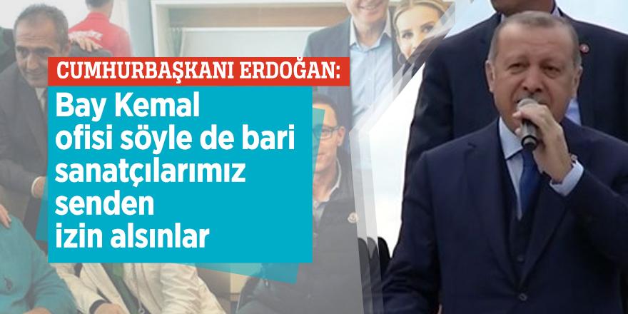 Erdoğan: Bay Kemal ofisi söyle de bari sanatçılarımız senden izin alsınlar