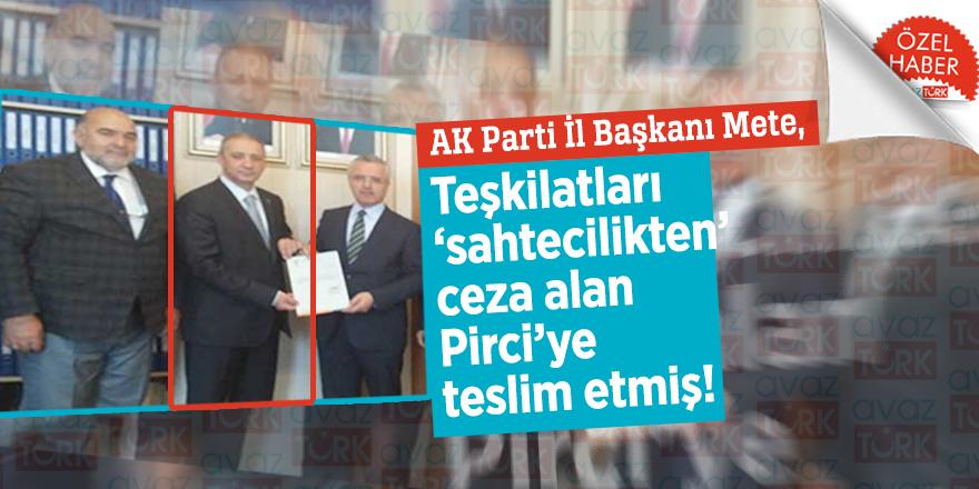 AK Parti İl Başkanı Mete, Teşkilatları 'sahtecilikten' ceza alan Pirci'ye teslim etmiş!