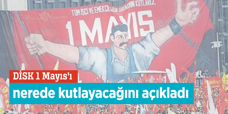 DİSK 1 Mayıs'ı nerede kutlayacağını açıkladı