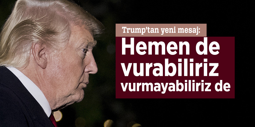 Trump'tan yeni mesaj: Hemen de vurabiliriz, vurmayabiliriz de