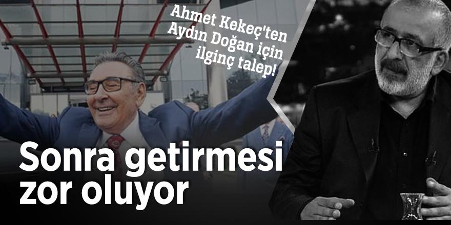 Ahmet Kekeç'ten Aydın Doğan için ilginç talep!  Sonra getirmesi zor oluyor