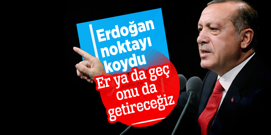 Cumhurbaşkanı Erdoğan: Er ya da geç onu da getireceğiz