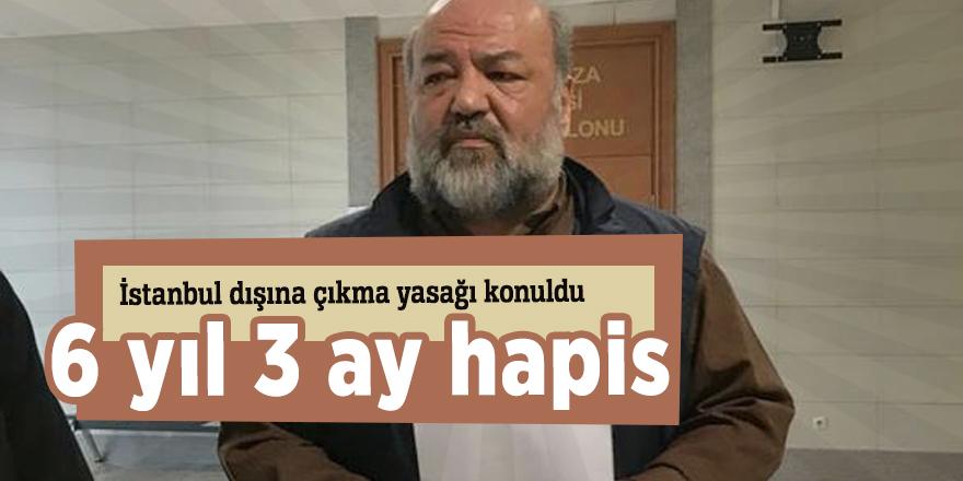 İstanbul dışına çıkma yasağı konuldu! 6 yıl 3 ay hapis