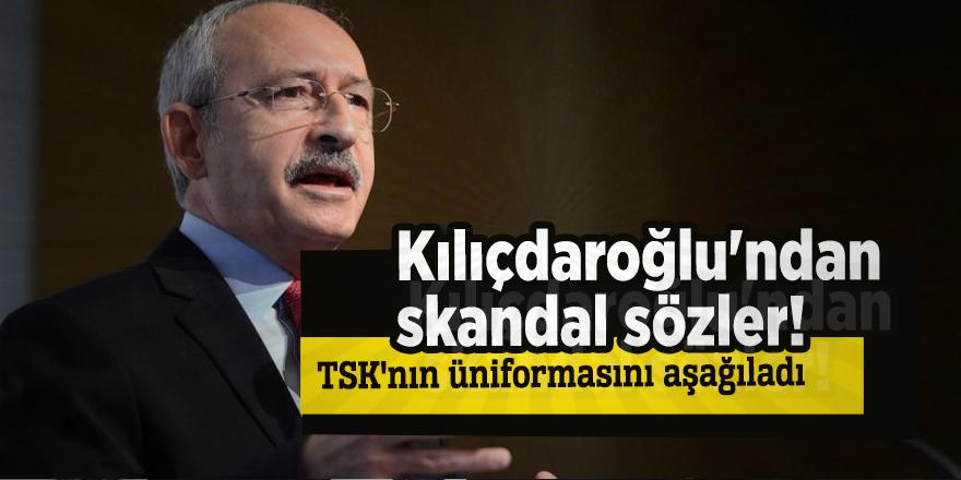 Kılıçdaroğlu'ndan skandal sözler! TSK'nın üniformasını aşağıladı