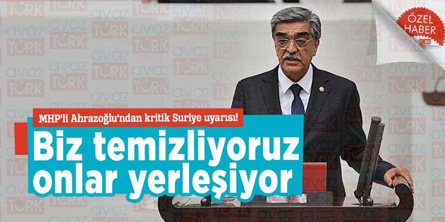 MHP'li Ahrazoğlu'ndan kritik Suriye uyarısı! Biz temizliyoruz onlar yerleşiyor