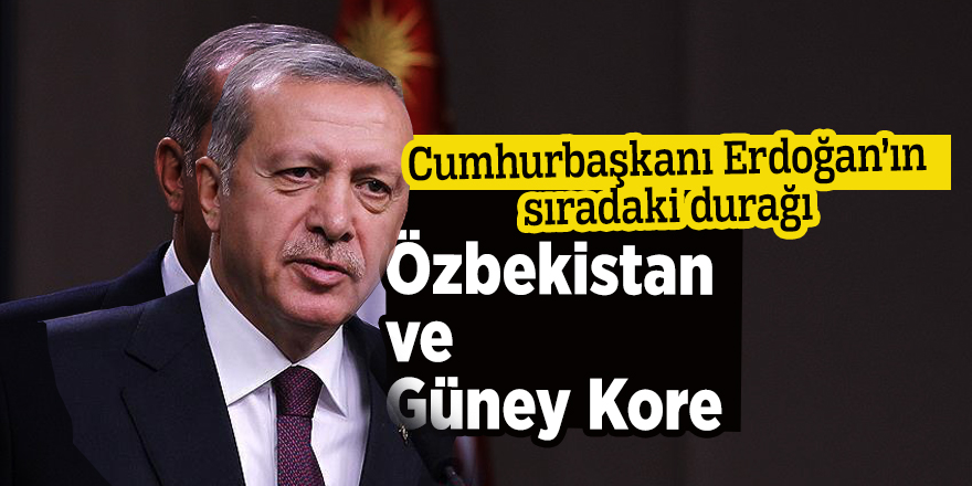 Cumhurbaşkanı Erdoğan'ın sıradaki durağı Özbekistan ve Güney Kore