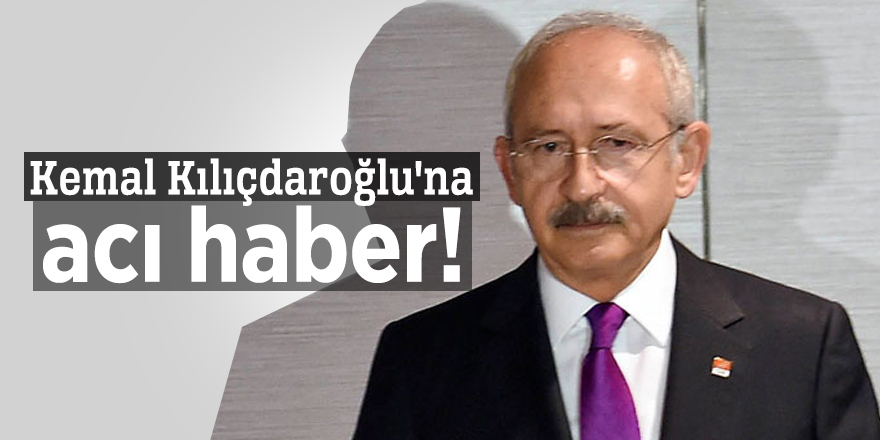 Kemal Kılıçdaroğlu'na acı haber!