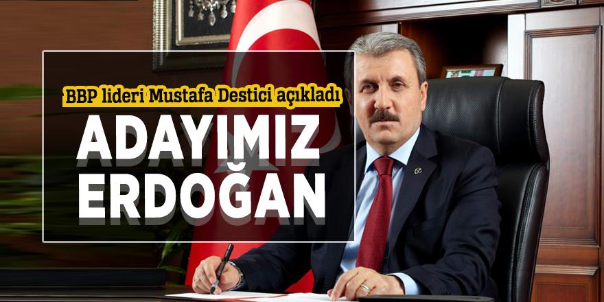 BBP lideri Mustafa Destici: Adayımız Erdoğan