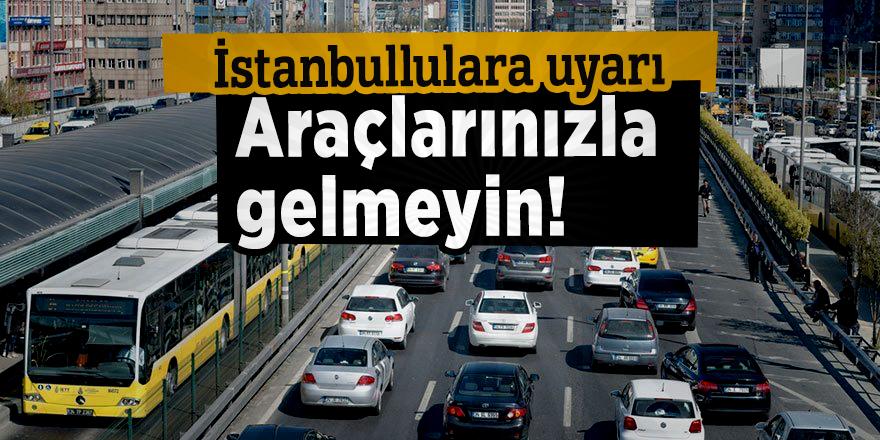 İstanbullulara uyarı: Araçlarınızla gelmeyin!