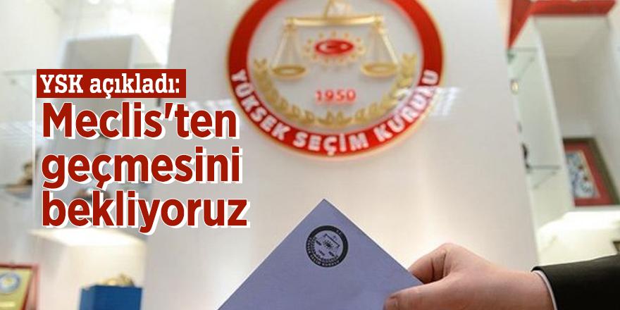 YSK açıkladı: Meclis'ten geçmesini bekliyoruz
