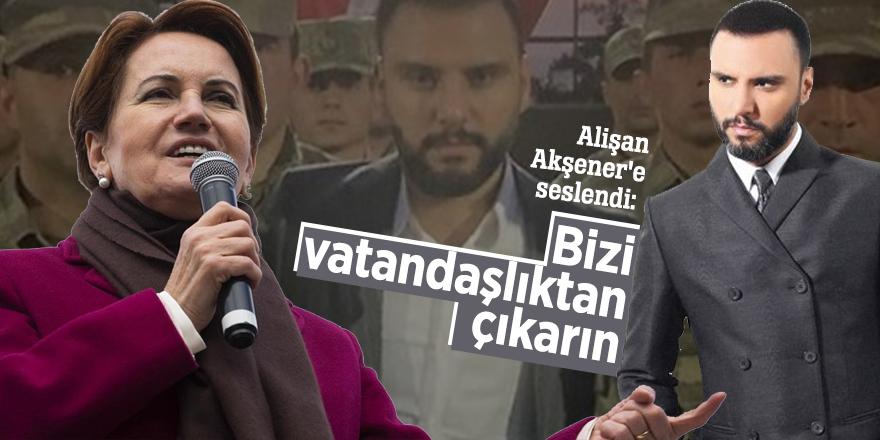 Alişan Akşener'e seslendi: Bizi vatandaşlıktan çıkarın