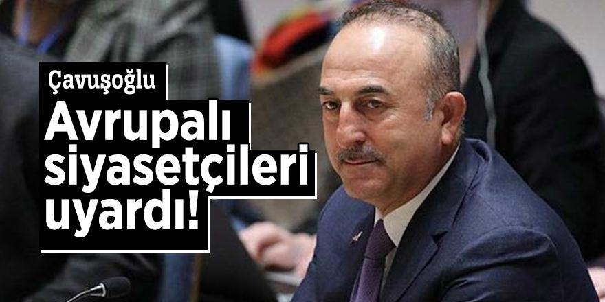 Çavuşoğlu Avrupalı siyasetçileri uyardı!