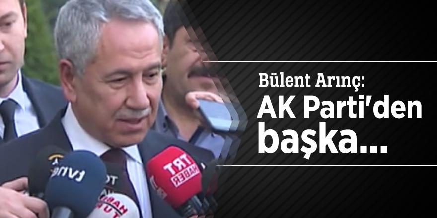 Bülent Arınç: AK Parti'den başka...