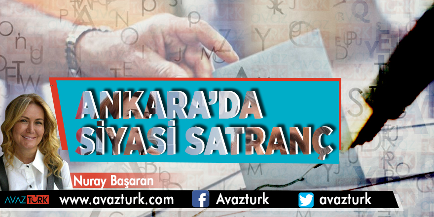Ankara'da siyasi satranç - NURAY BAŞARAN