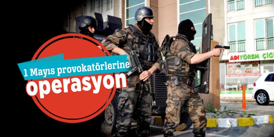 1 Mayıs provokatörlerine operasyon