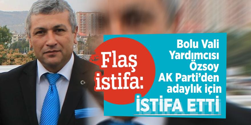 Flaş istifa: Bolu Vali Yardımcısı Özsoy AK Parti'den adaylık için istifa etti