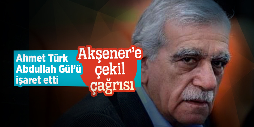 Ahmet Türk, Abdullah Gül'ü işaret etti! Akşener'e çekil çağrısı