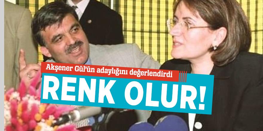 Akşener Gül'ün adaylığını değerlendirdi: Renk olur!