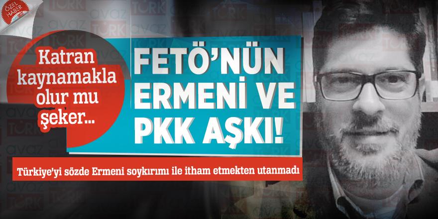 Katran kaynamakla olur mu şeker… FETÖ'nün Ermeni ve PKK aşkı!