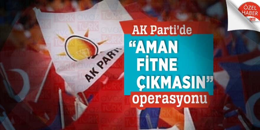"AK Parti'de ""Aman fitne çıkmasın"" operasyonu"