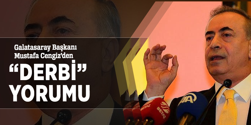 """Galatasaray Başkanı Mustafa Cengiz'den """"Derbi"""" yorumu"""