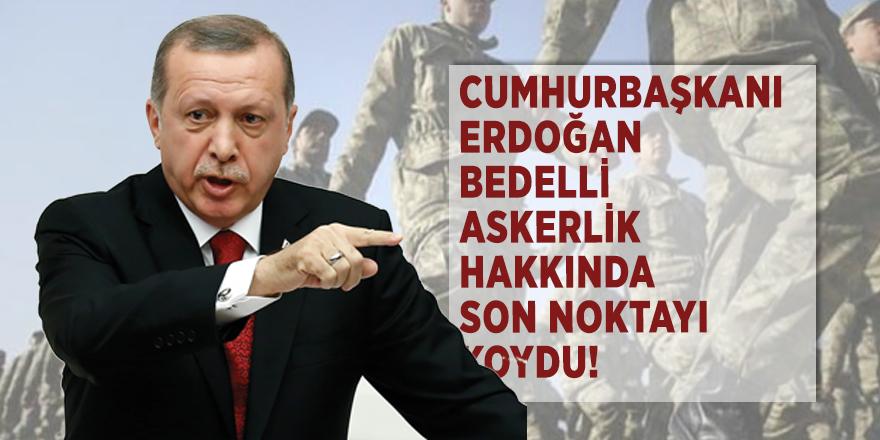 Cumhurbaşkanı Erdoğan bedelli askerlik hakkında son noktayı koydu!