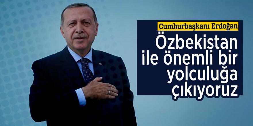 Cumhurbaşkanı Erdoğan: Özbekistan ile önemli bir yolculuğa çıkıyoruz