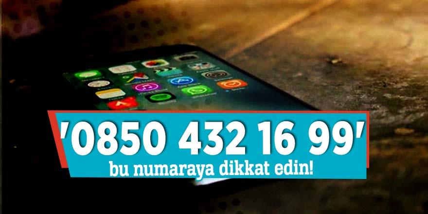 '0850 432 16 99' bu numaraya dikkat edin!